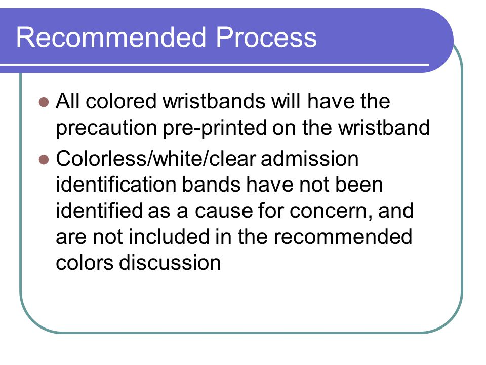 Recommended Process All colored wristbands will have the precaution pre-printed on the wristband.