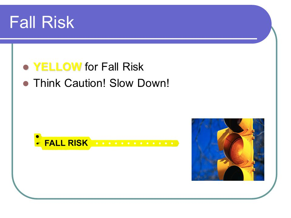 Fall Risk YELLOW for Fall Risk Think Caution! Slow Down!