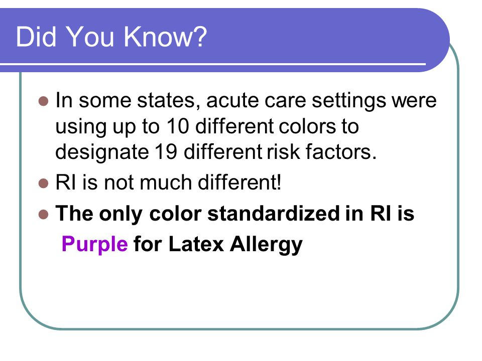 Did You Know In some states, acute care settings were using up to 10 different colors to designate 19 different risk factors.