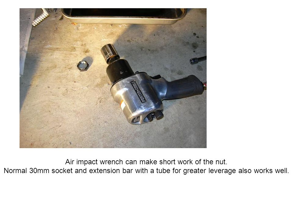 Air impact wrench can make short work of the nut.