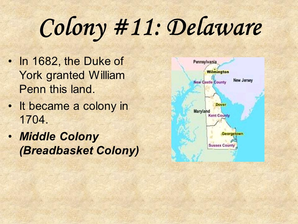 Colony #11: Delaware In 1682, the Duke of York granted William Penn this land. It became a colony in 1704.