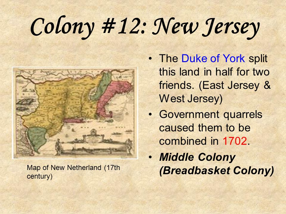 Colony #12: New Jersey The Duke of York split this land in half for two friends. (East Jersey & West Jersey)