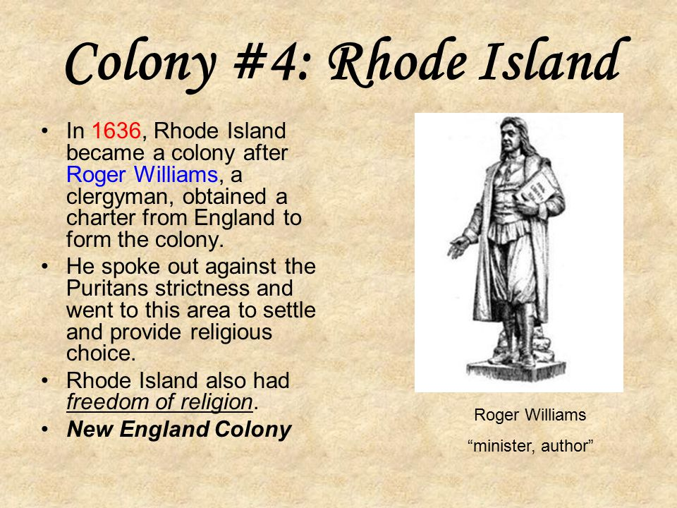 Colony #4: Rhode Island In 1636, Rhode Island became a colony after Roger Williams, a clergyman, obtained a charter from England to form the colony.
