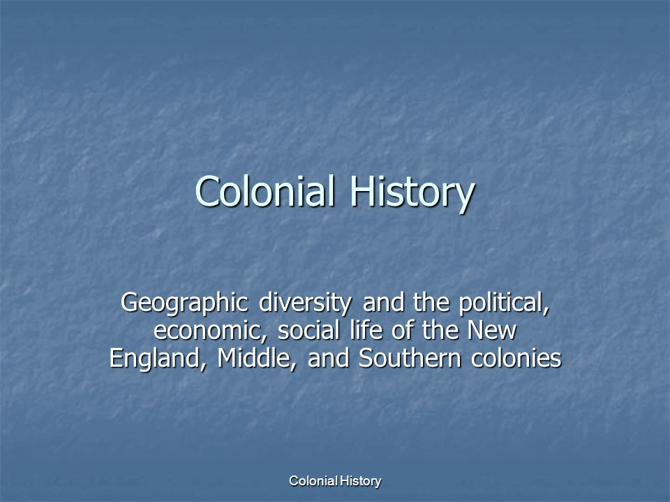 Colonial History Geographic diversity and the political, economic, social life of the New England, Middle, and Southern colonies.