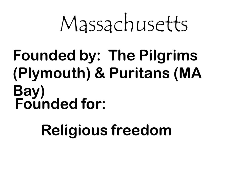 Massachusetts Founded by: The Pilgrims (Plymouth) & Puritans (MA Bay)