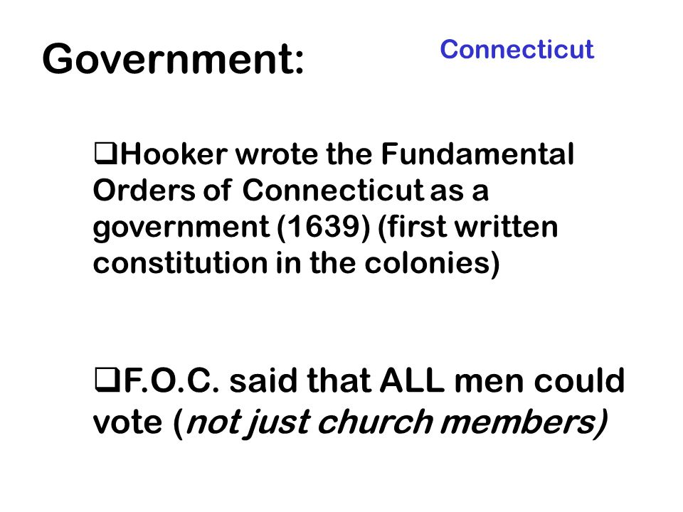 Government: Connecticut. Hooker wrote the Fundamental Orders of Connecticut as a government (1639) (first written constitution in the colonies)