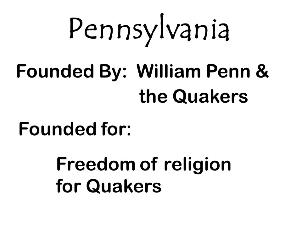 Pennsylvania Founded By: William Penn & the Quakers Founded for: