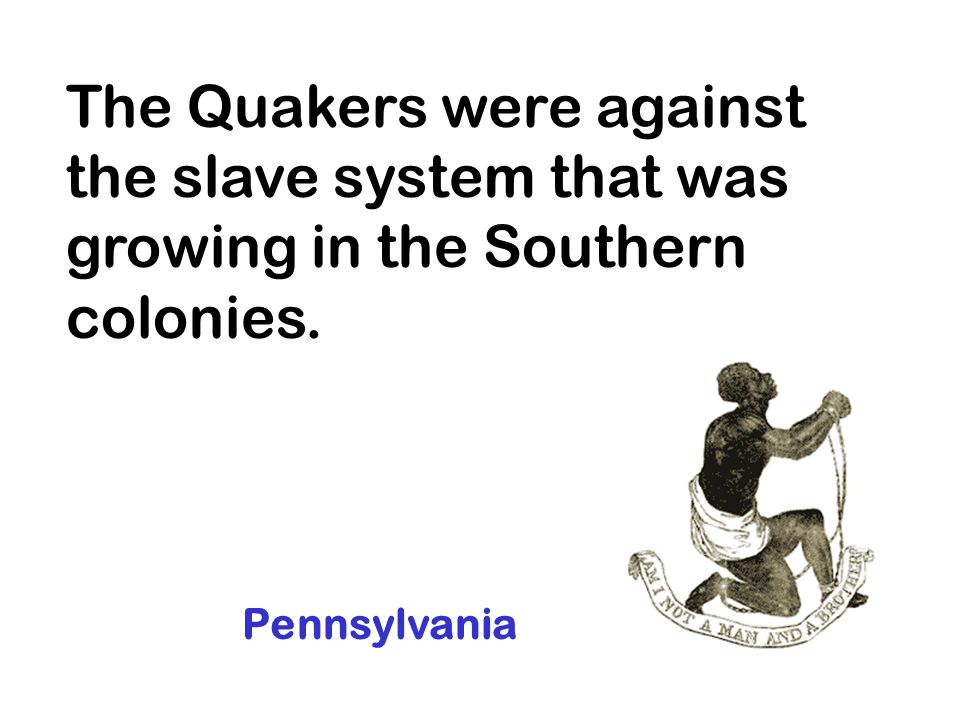 The Quakers were against the slave system that was growing in the Southern colonies.