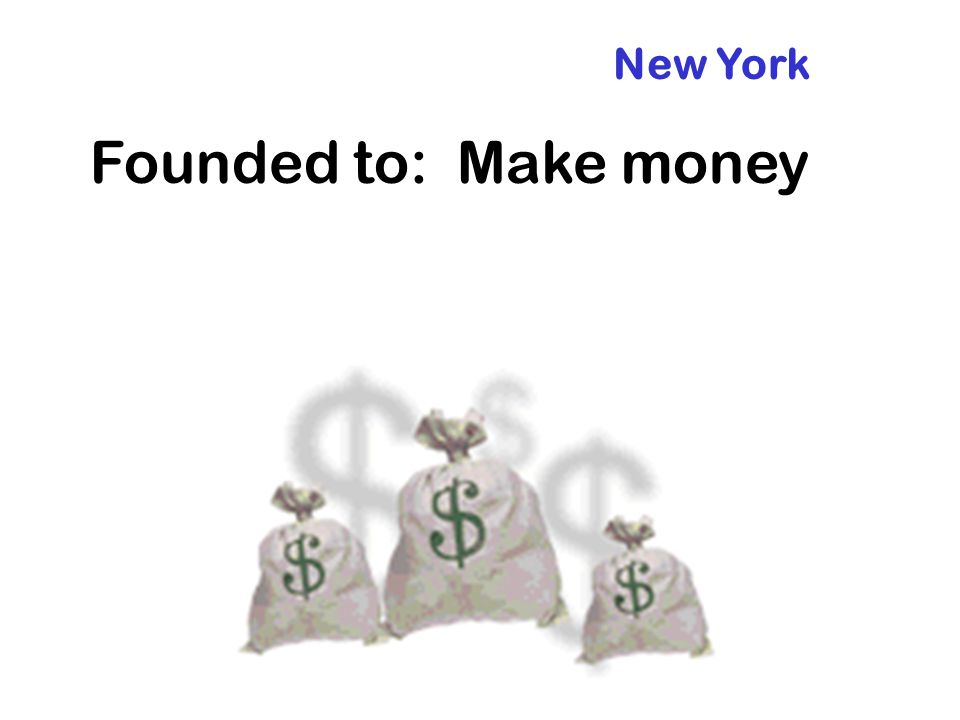New York Founded to: Make money
