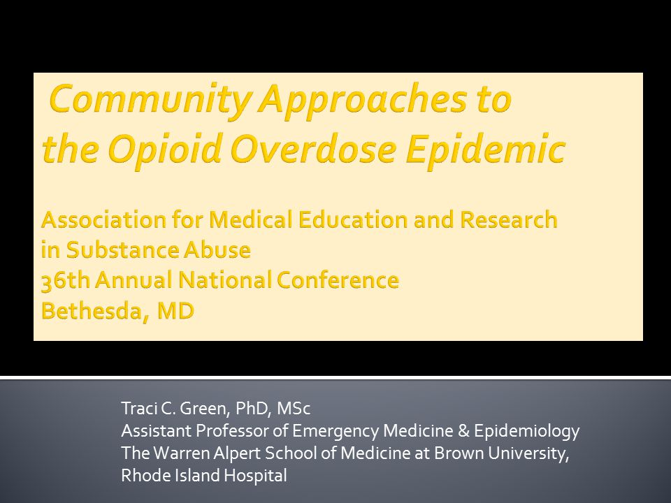 Community Approaches to the Opioid Overdose Epidemic Association for Medical Education and Research in Substance Abuse 36th Annual National Conference Bethesda, MD