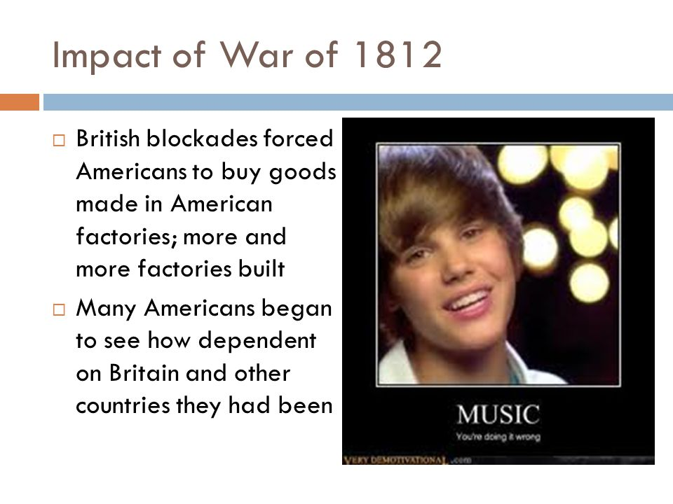 Impact of War of 1812 British blockades forced Americans to buy goods made in American factories; more and more factories built.