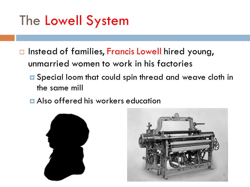 The Lowell System Instead of families, Francis Lowell hired young, unmarried women to work in his factories.