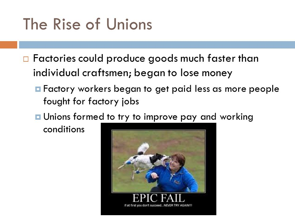The Rise of Unions Factories could produce goods much faster than individual craftsmen; began to lose money.