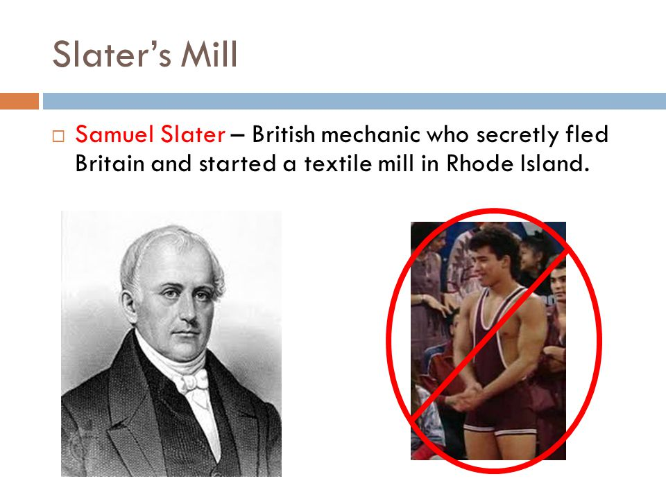 Slater's Mill Samuel Slater – British mechanic who secretly fled Britain and started a textile mill in Rhode Island.