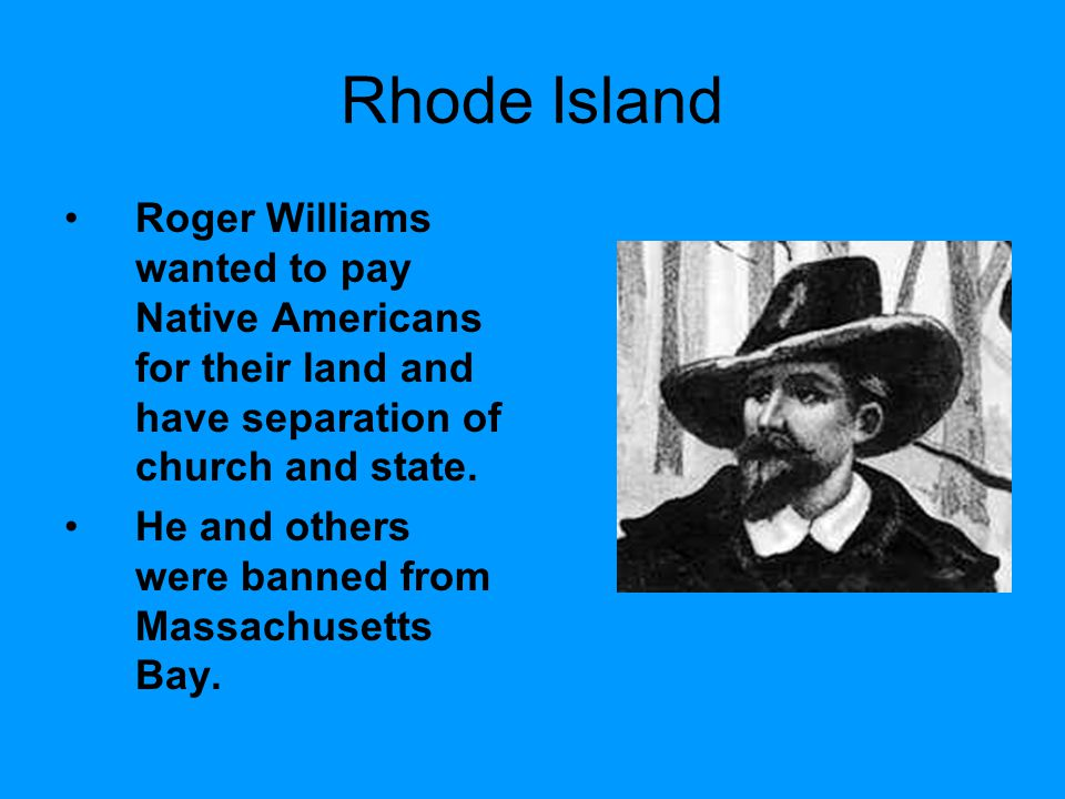 Rhode Island Roger Williams wanted to pay Native Americans for their land and have separation of church and state.