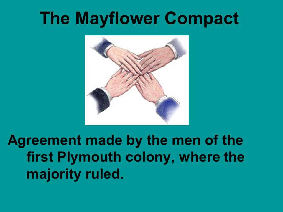 The Mayflower Compact Agreement made by the men of the first Plymouth colony, where the majority ruled.