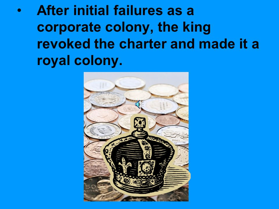 After initial failures as a corporate colony, the king revoked the charter and made it a royal colony.