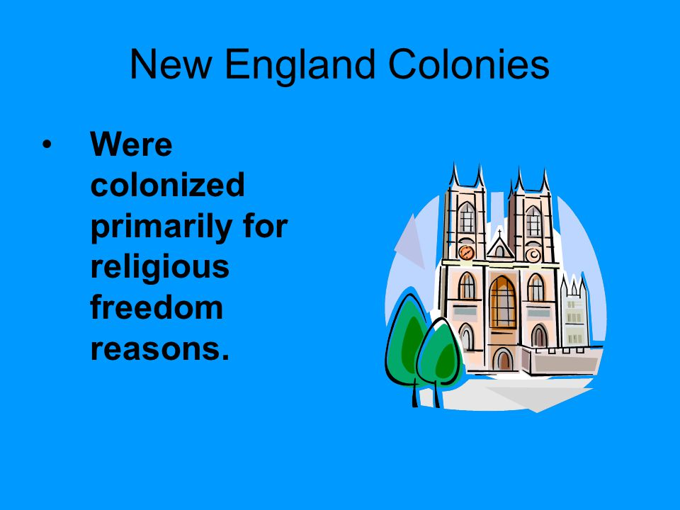 New England Colonies Were colonized primarily for religious freedom reasons.