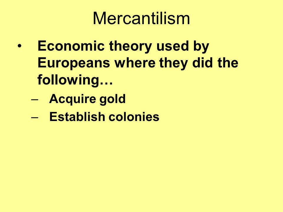 Mercantilism Economic theory used by Europeans where they did the following… Acquire gold.