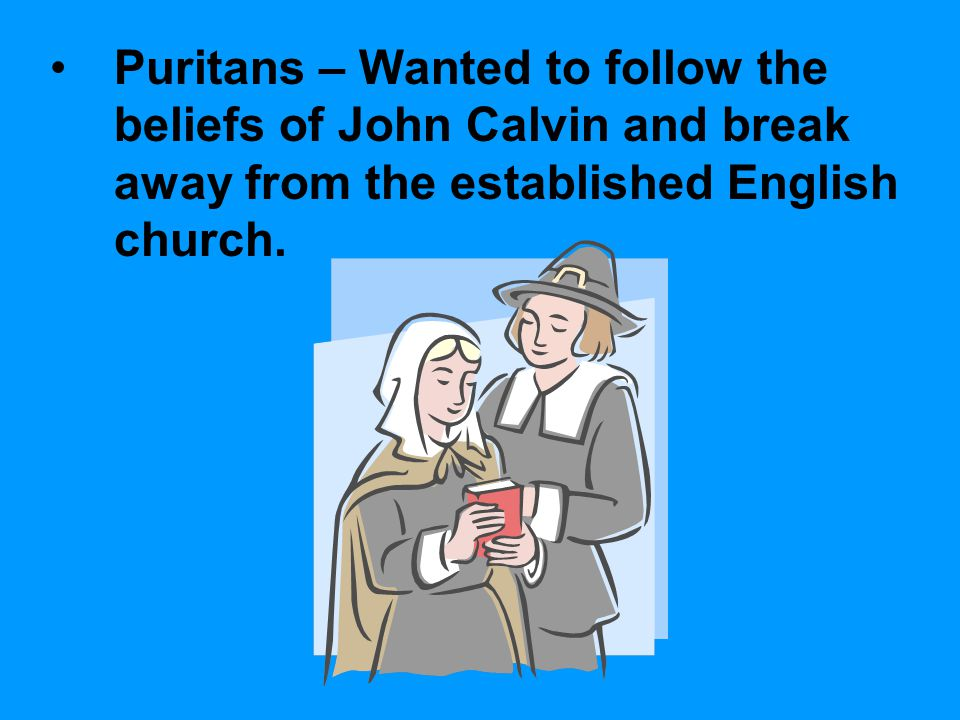 Puritans – Wanted to follow the beliefs of John Calvin and break away from the established English church.