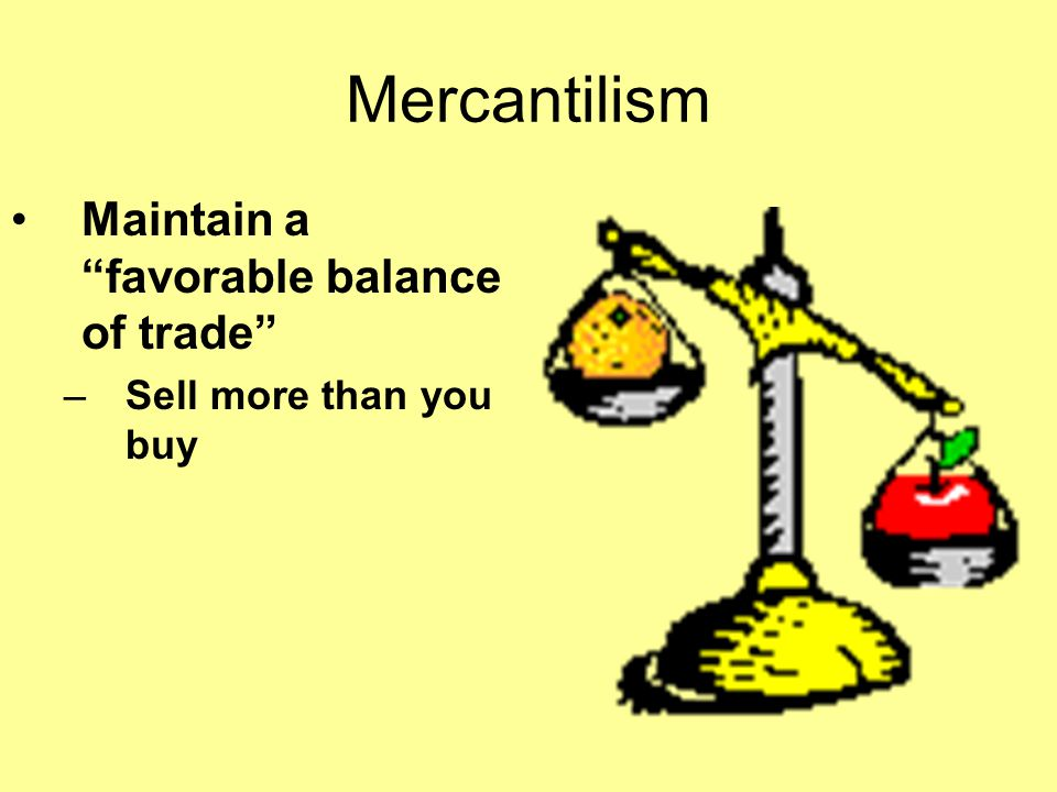 Mercantilism Maintain a favorable balance of trade
