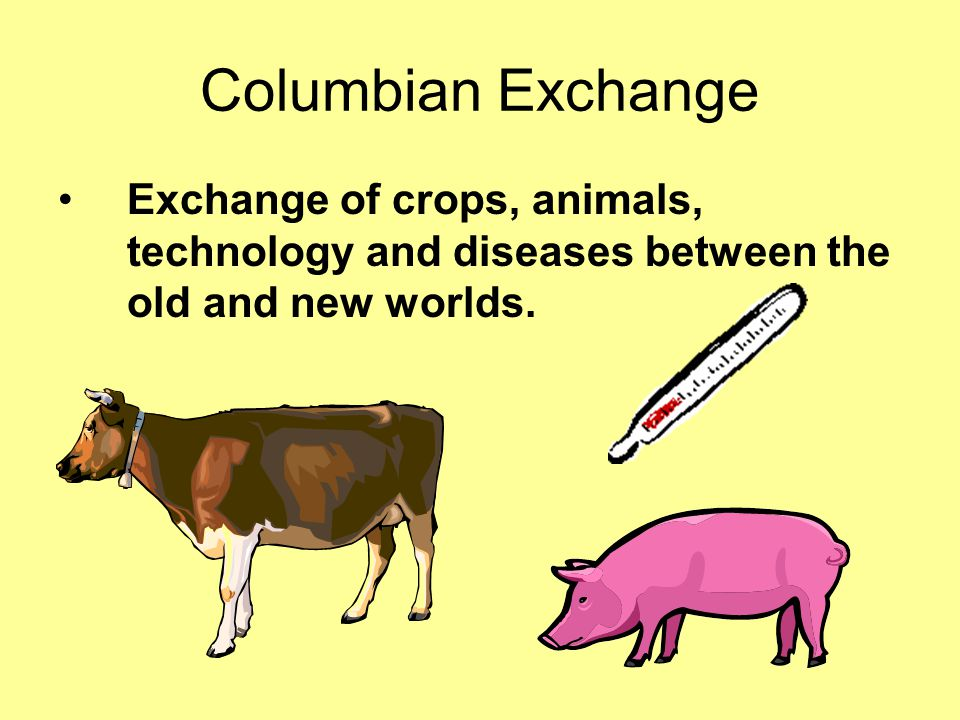 Columbian Exchange Exchange of crops, animals, technology and diseases between the old and new worlds.