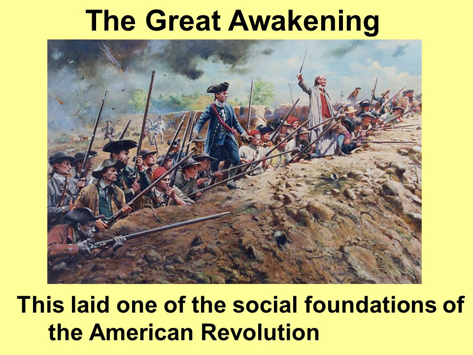The Great Awakening This laid one of the social foundations of the American Revolution