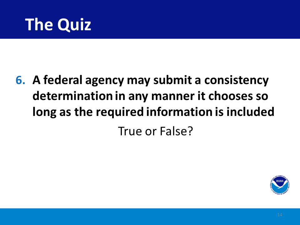 The Quiz A federal agency may submit a consistency determination in any manner it chooses so long as the required information is included.
