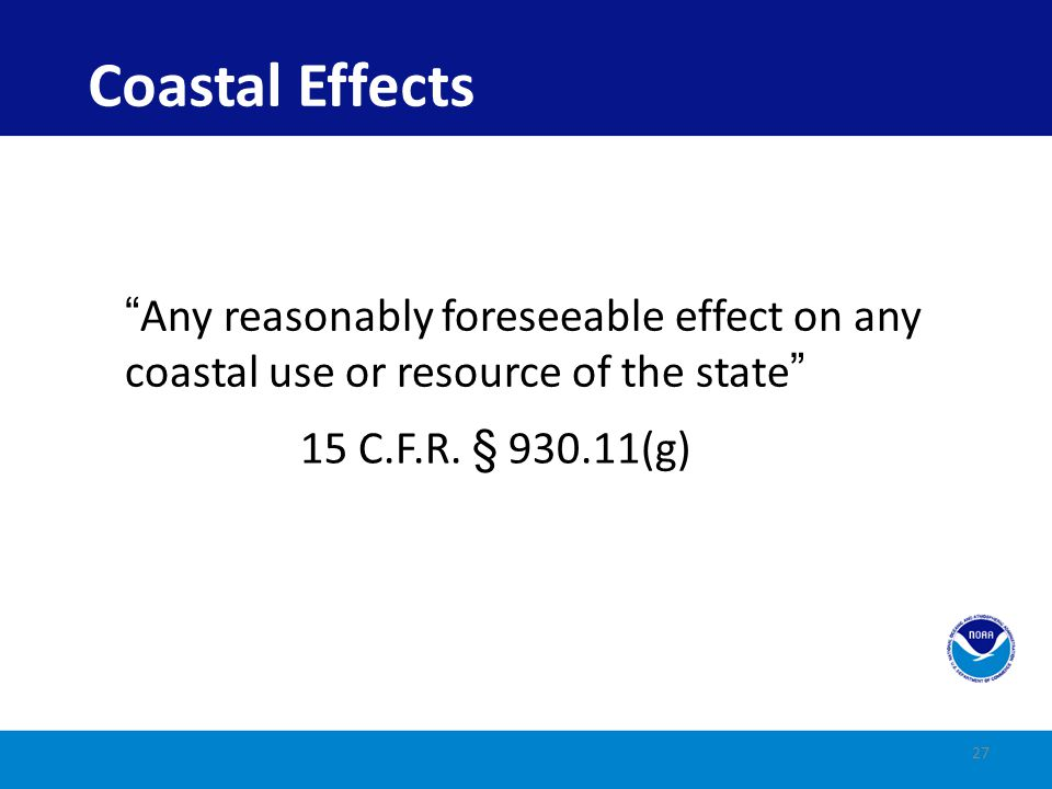 Coastal Effects Any reasonably foreseeable effect on any coastal use or resource of the state 15 C.F.R.