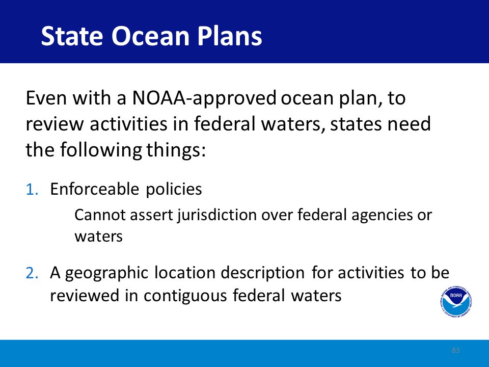 State Ocean Plans Even with a NOAA-approved ocean plan, to review activities in federal waters, states need the following things: