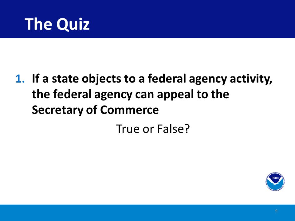 The Quiz If a state objects to a federal agency activity, the federal agency can appeal to the Secretary of Commerce.