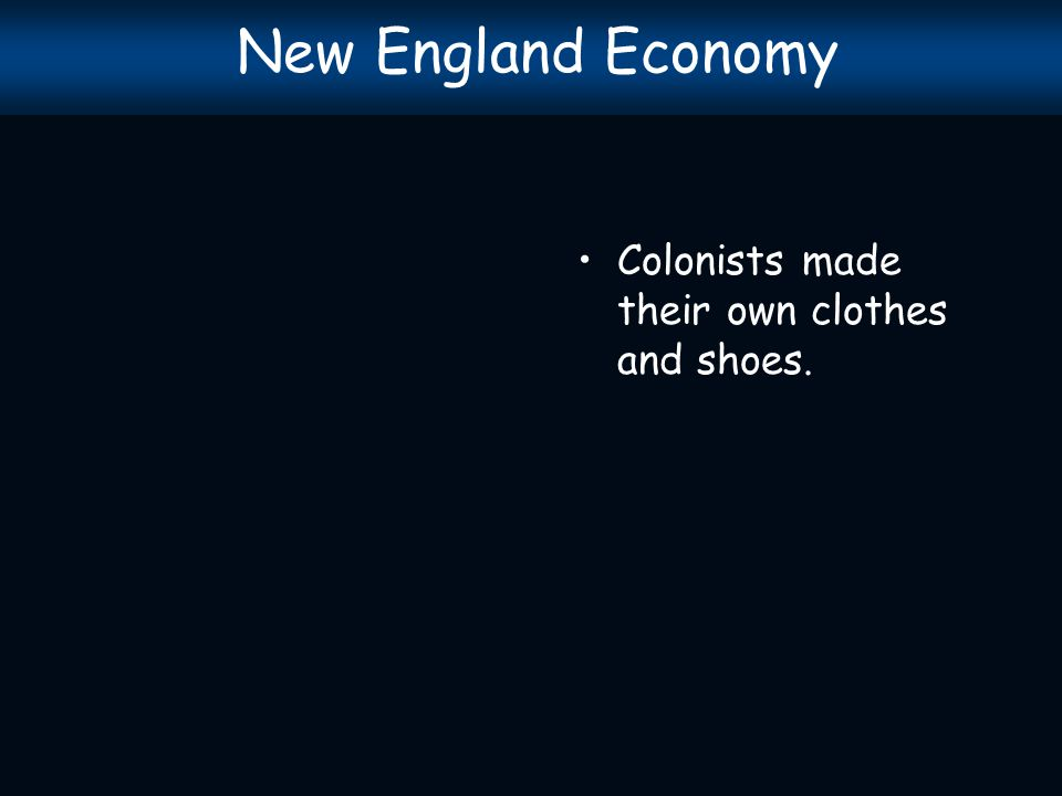 New England Economy Colonists made their own clothes and shoes.