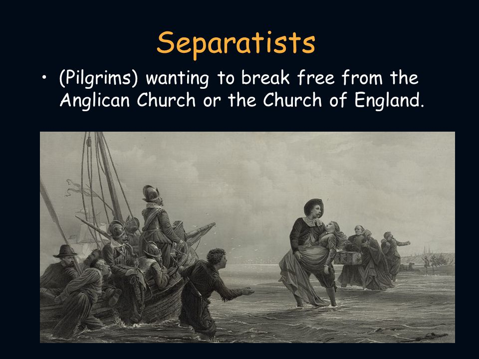 Separatists (Pilgrims) wanting to break free from the Anglican Church or the Church of England.