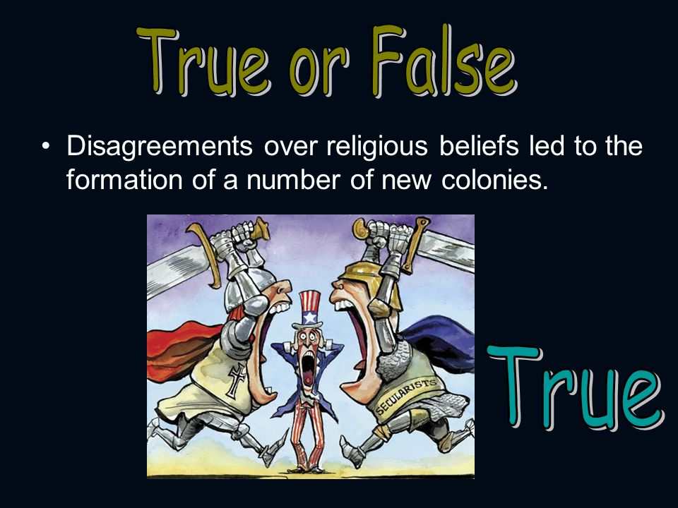True or False Disagreements over religious beliefs led to the formation of a number of new colonies.