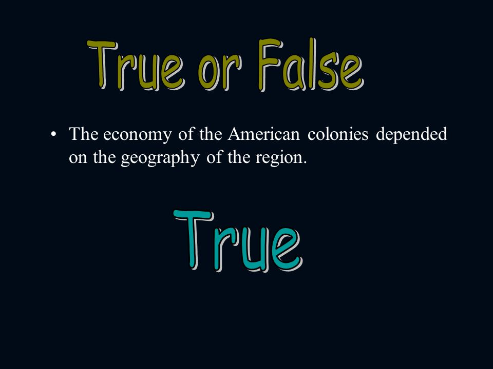 True or False The economy of the American colonies depended on the geography of the region. True