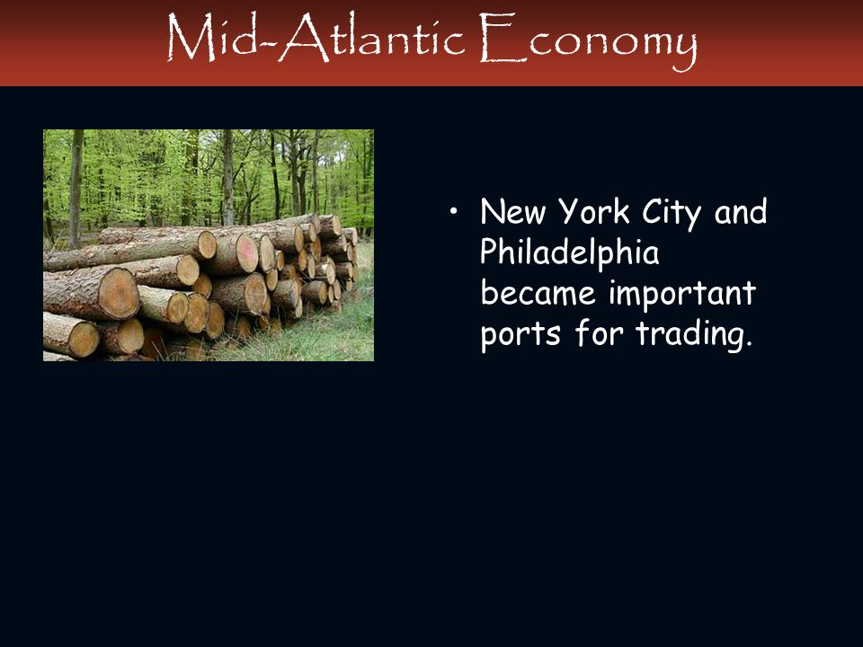 Mid-Atlantic Economy New York City and Philadelphia became important ports for trading.