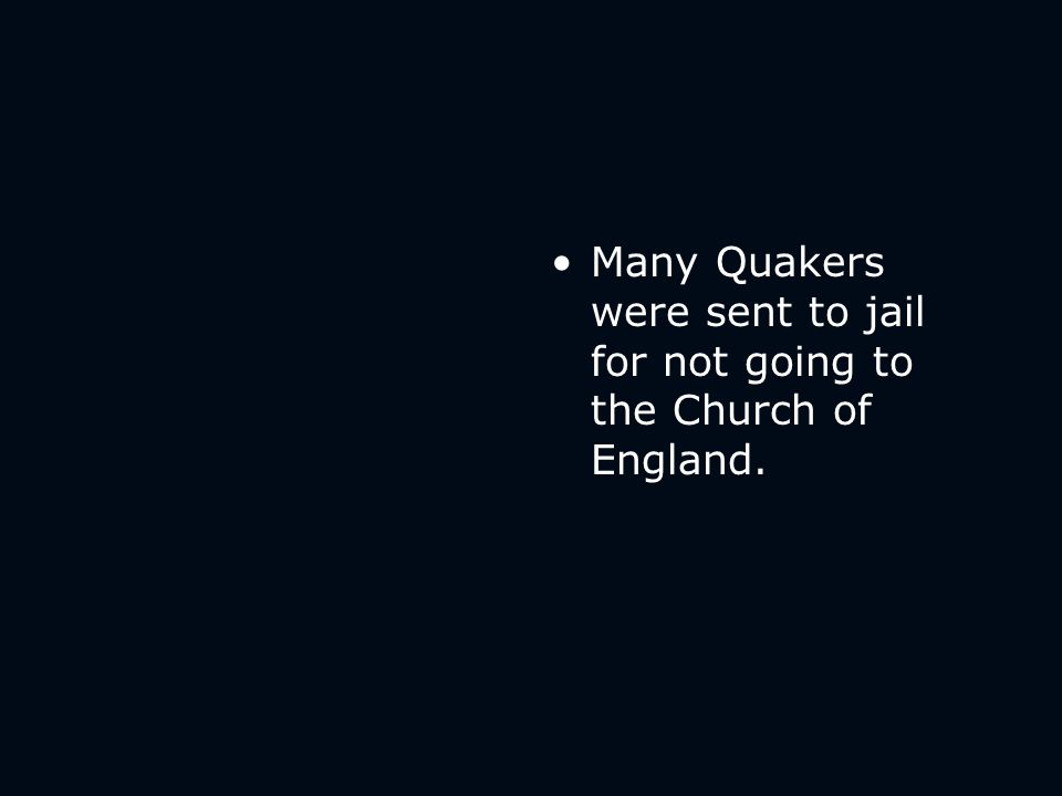 Many Quakers were sent to jail for not going to the Church of England.