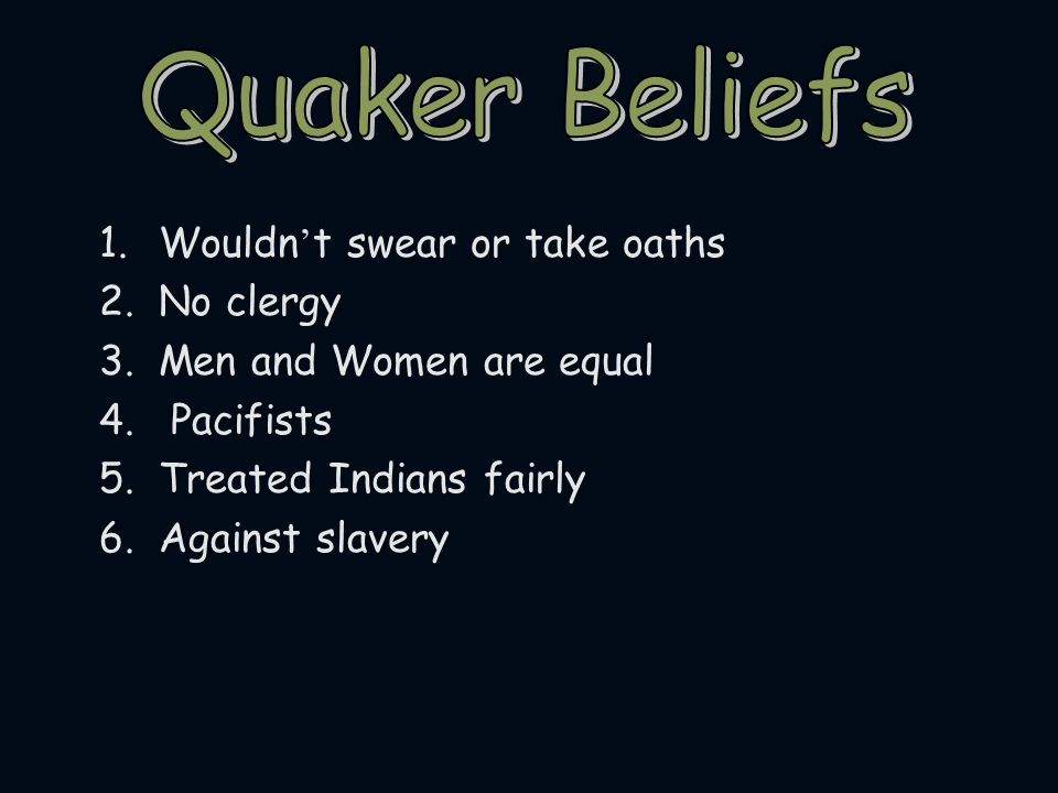 Quaker Beliefs Wouldn't swear or take oaths No clergy