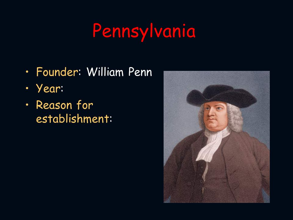 Pennsylvania Founder: William Penn Year: Reason for establishment: