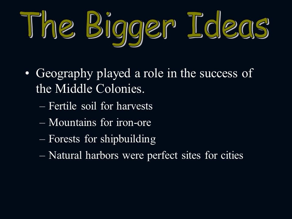 The Bigger Ideas Geography played a role in the success of the Middle Colonies. Fertile soil for harvests.