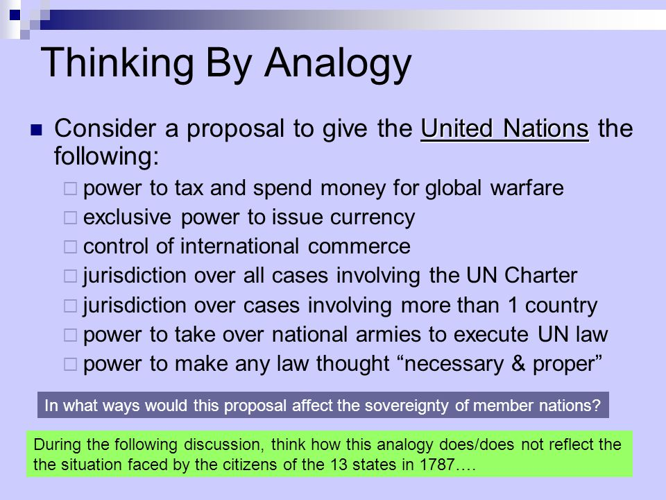 Thinking By Analogy Consider a proposal to give the United Nations the following: power to tax and spend money for global warfare.