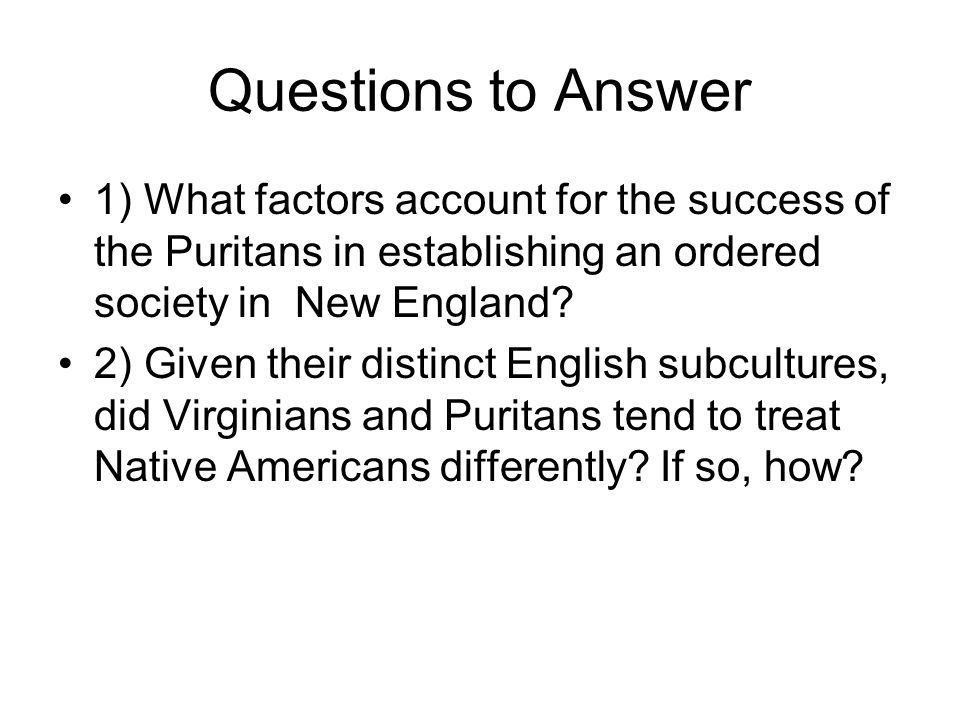 Questions to Answer 1) What factors account for the success of the Puritans in establishing an ordered society in New England