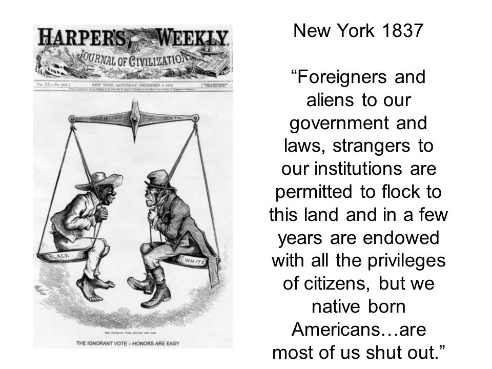New York 1837 Foreigners and aliens to our government and laws, strangers to our institutions are permitted to flock to this land and in a few years are endowed with all the privileges of citizens, but we native born Americans…are most of us shut out.