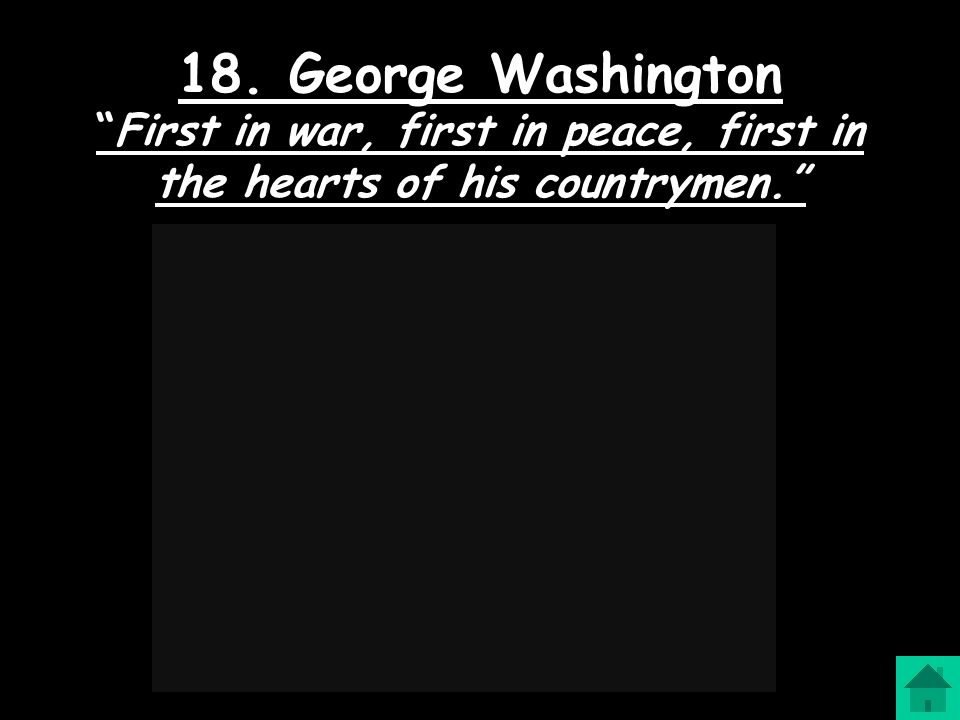 18. George Washington First in war, first in peace, first in the hearts of his countrymen.