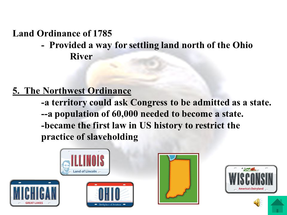 Land Ordinance of 1785 - Provided a way for settling land north of the Ohio River. 5. The Northwest Ordinance.