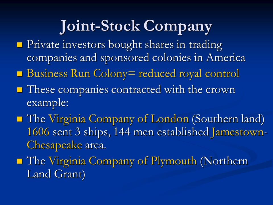 Joint-Stock Company Private investors bought shares in trading companies and sponsored colonies in America.