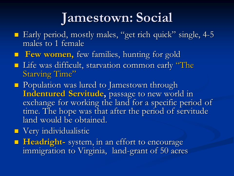 Jamestown: Social Early period, mostly males, get rich quick single, 4-5 males to 1 female. Few women, few families, hunting for gold.
