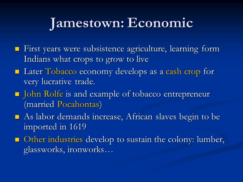 Jamestown: Economic First years were subsistence agriculture, learning form Indians what crops to grow to live.