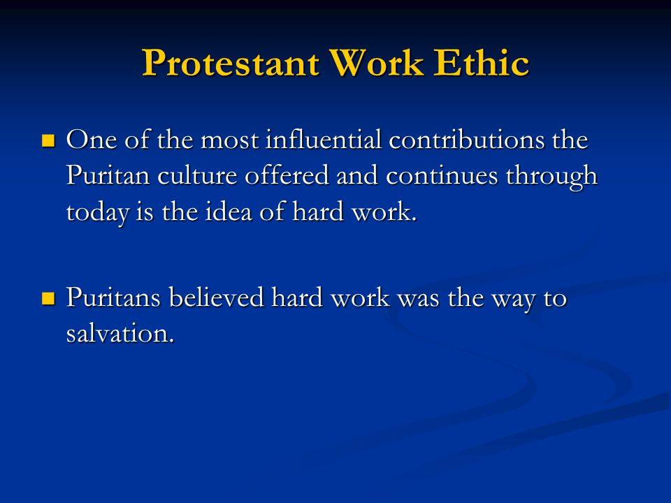 Protestant Work Ethic One of the most influential contributions the Puritan culture offered and continues through today is the idea of hard work.