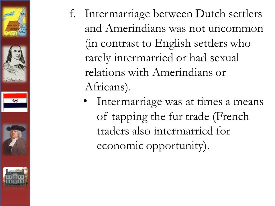 Intermarriage between Dutch settlers and Amerindians was not uncommon (in contrast to English settlers who rarely intermarried or had sexual relations with Amerindians or Africans).